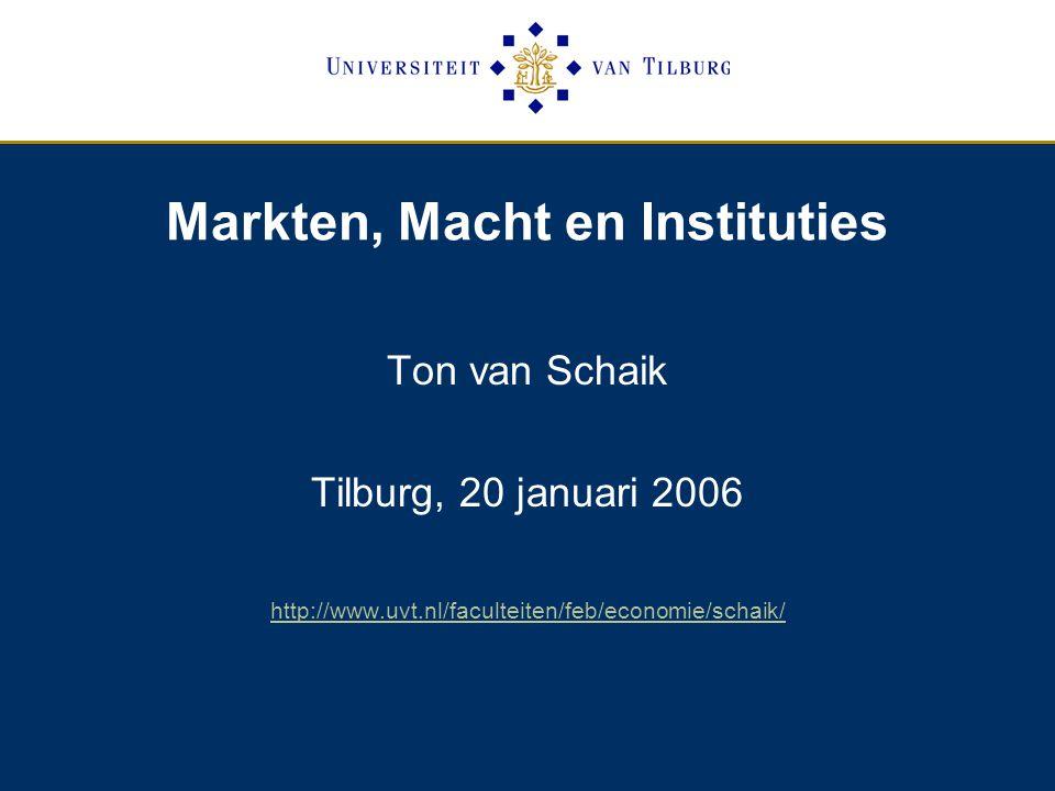 Markten, Macht en Instituties Ton van Schaik Tilburg, 20 januari 2006 http://www.uvt.nl/faculteiten/feb/economie/schaik/