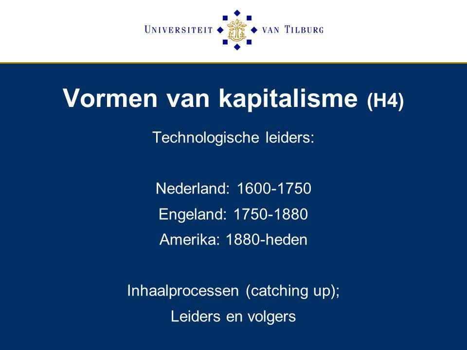Vormen van kapitalisme (H4) Technologische leiders: Nederland: 1600-1750 Engeland: 1750-1880 Amerika: 1880-heden Inhaalprocessen (catching up); Leiders en volgers