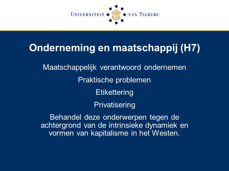 Onderneming en maatschappij (H7) Maatschappelijk verantwoord ondernemen Praktische problemen Etikettering Privatisering Behandel deze onderwerpen tegen de achtergrond van de intrinsieke dynamiek en vormen van kapitalisme in het Westen.