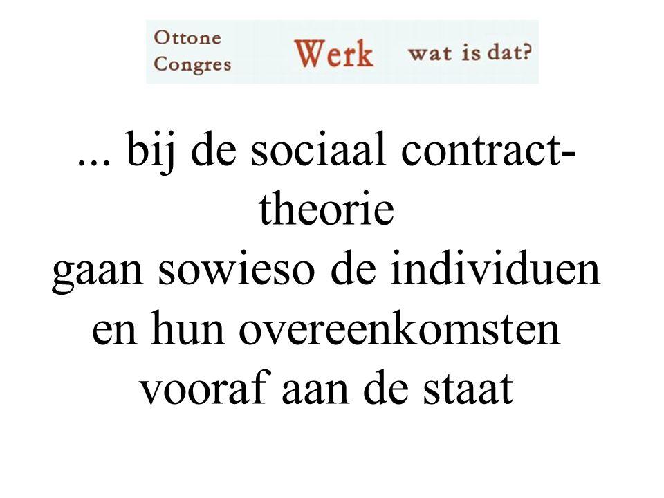 ... bij de sociaal contract- theorie gaan sowieso de individuen en hun overeenkomsten vooraf aan de staat