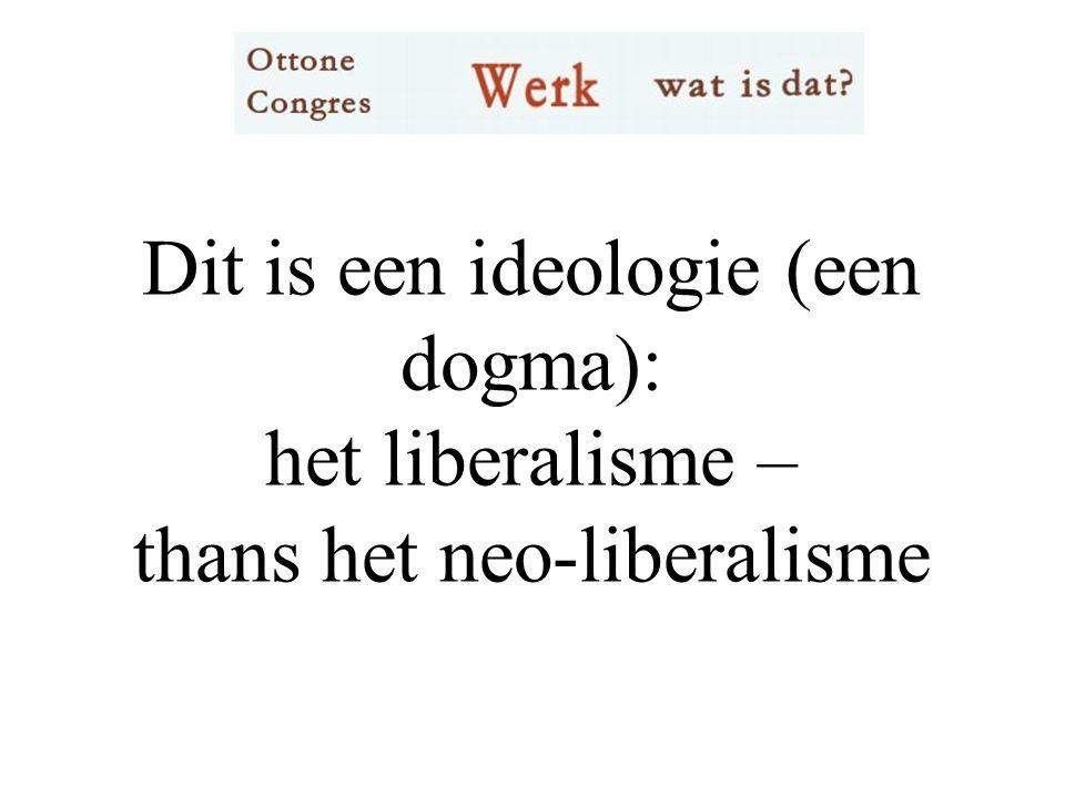 Dit is een ideologie (een dogma): het liberalisme – thans het neo-liberalisme