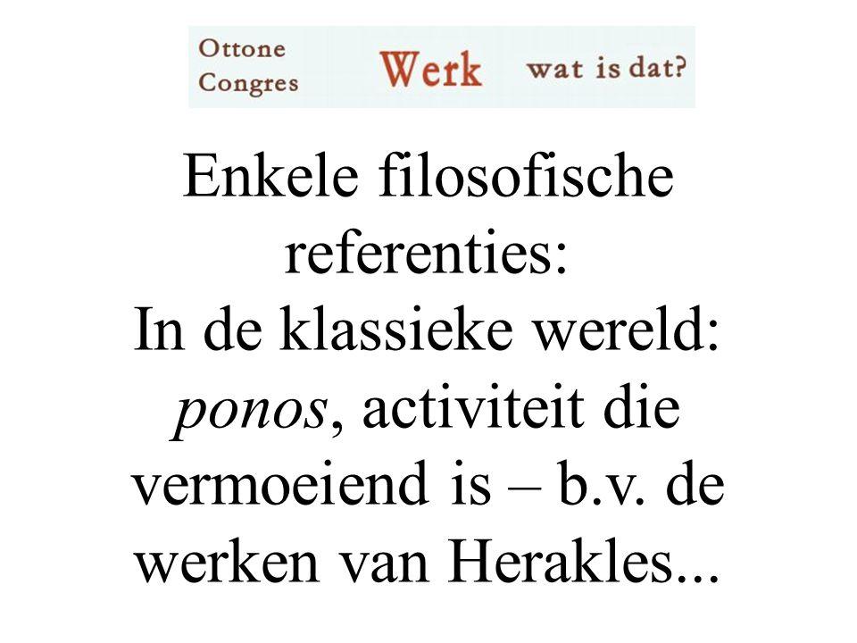 Enkele filosofische referenties: In de klassieke wereld: ponos, activiteit die vermoeiend is – b.v.