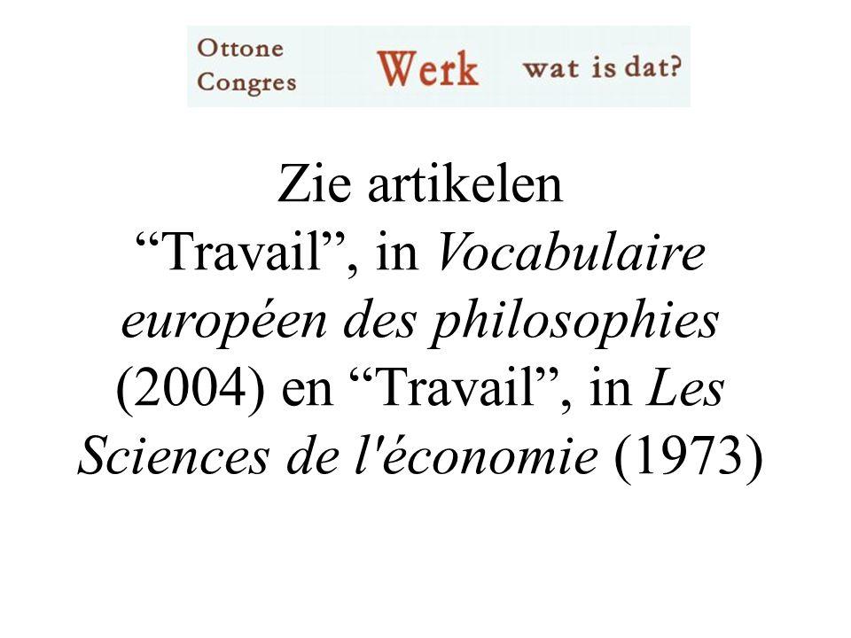 Zie artikelen Travail , in Vocabulaire européen des philosophies (2004) en Travail , in Les Sciences de l économie (1973)