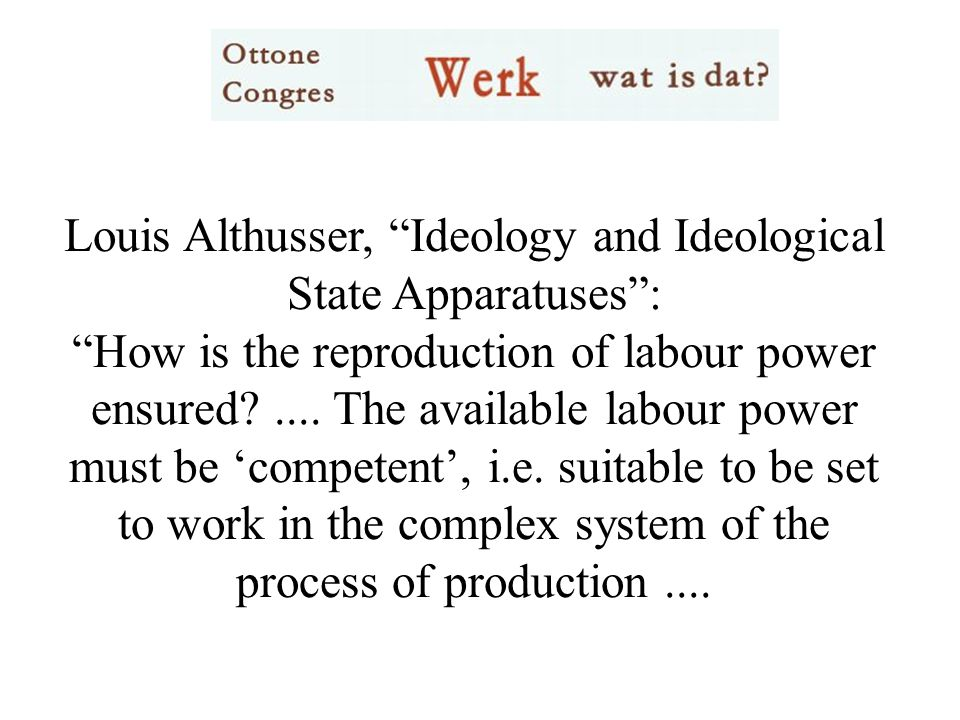 Louis Althusser, Ideology and Ideological State Apparatuses : How is the reproduction of labour power ensured ....