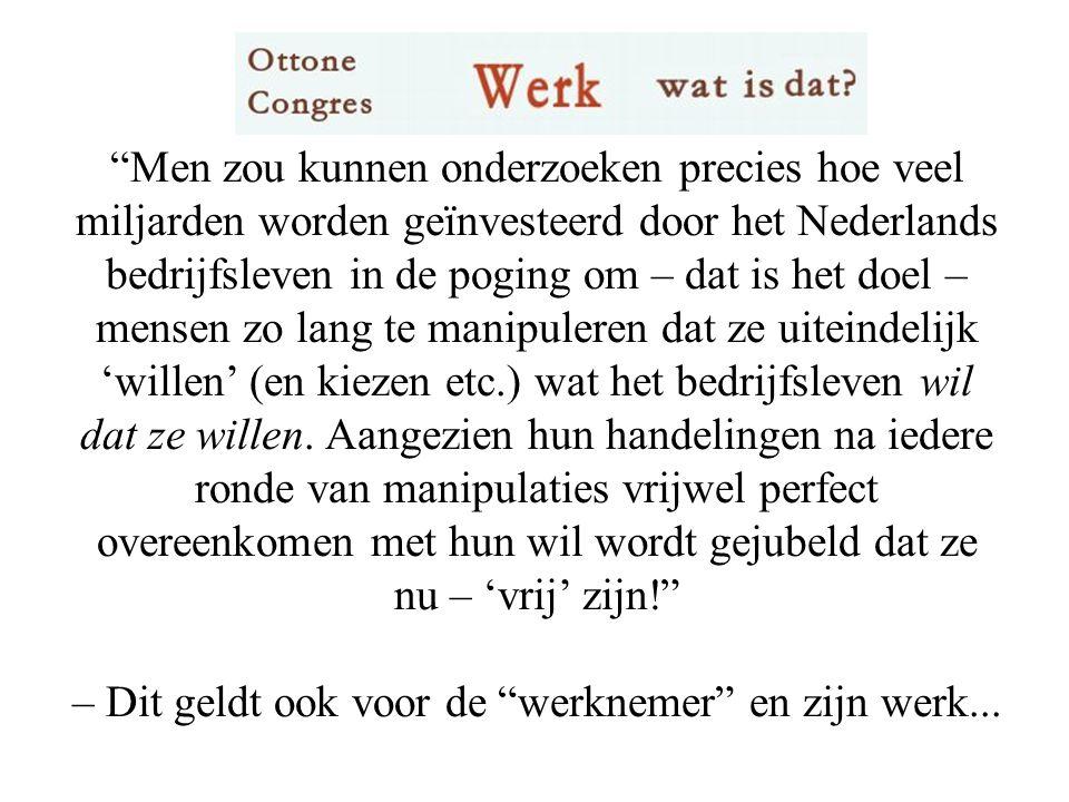 Men zou kunnen onderzoeken precies hoe veel miljarden worden geïnvesteerd door het Nederlands bedrijfsleven in de poging om – dat is het doel – mensen zo lang te manipuleren dat ze uiteindelijk 'willen' (en kiezen etc.) wat het bedrijfsleven wil dat ze willen.