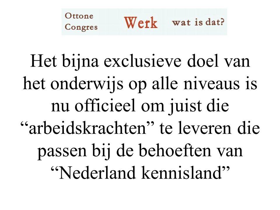 Het bijna exclusieve doel van het onderwijs op alle niveaus is nu officieel om juist die arbeidskrachten te leveren die passen bij de behoeften van Nederland kennisland