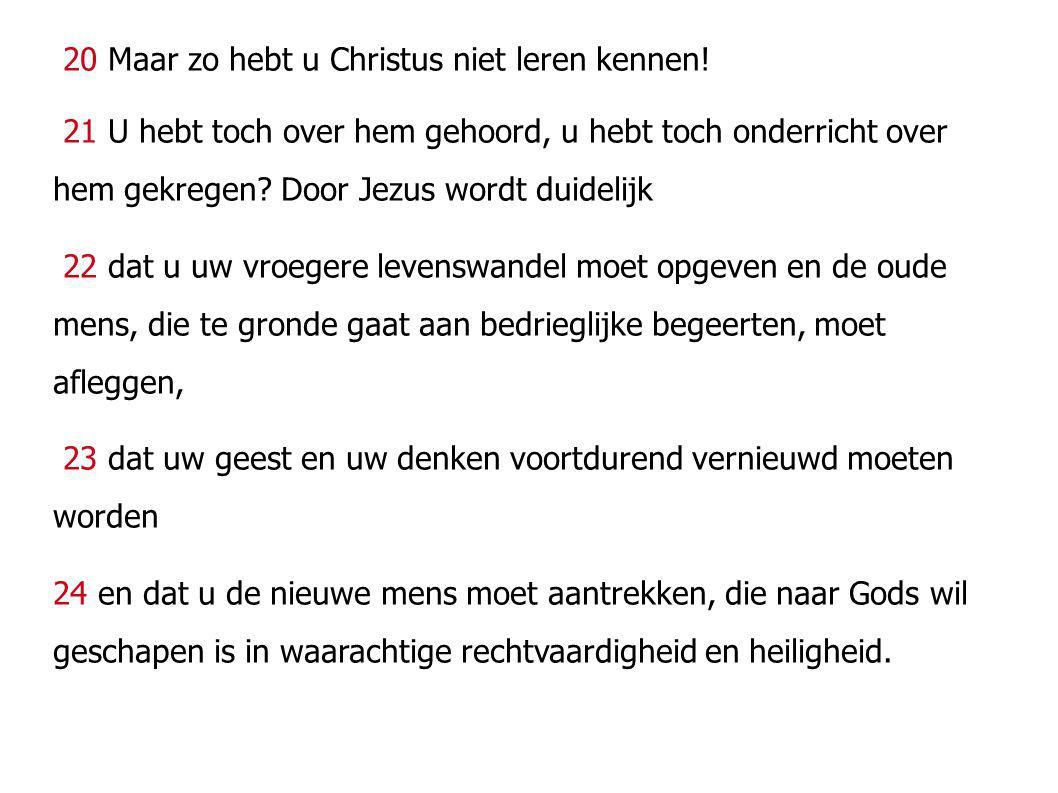20 Maar zo hebt u Christus niet leren kennen! 21 U hebt toch over hem gehoord, u hebt toch onderricht over hem gekregen? Door Jezus wordt duidelijk 22