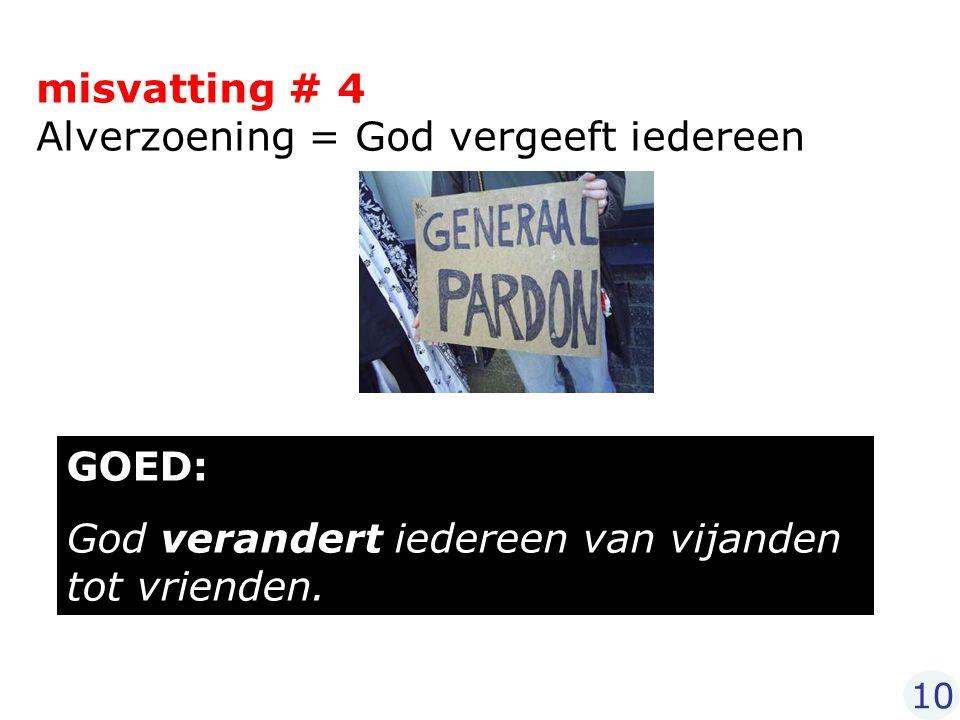 misvatting # 4 Alverzoening = God vergeeft iedereen GOED: God verandert iedereen van vijanden tot vrienden. 10