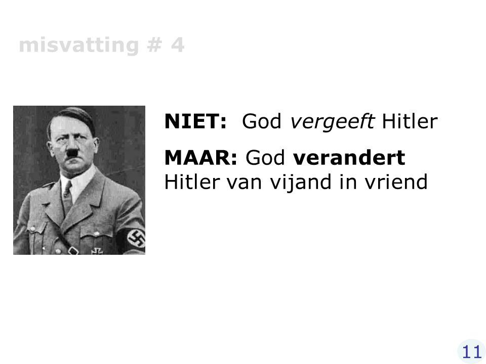 misvatting # 4 NIET: God vergeeft Hitler MAAR: God verandert Hitler van vijand in vriend 11