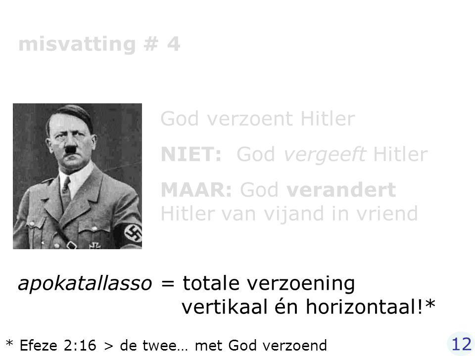 misvatting # 4 God verzoent Hitler NIET: God vergeeft Hitler MAAR: God verandert Hitler van vijand in vriend apokatallasso = totale verzoening vertika