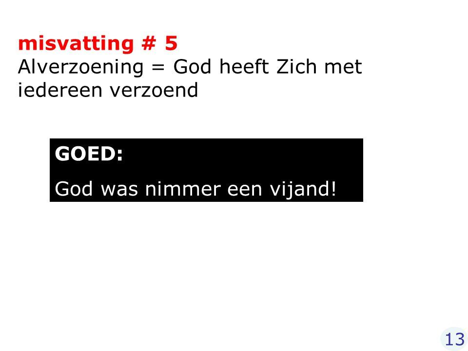 misvatting # 5 Alverzoening = God heeft Zich met iedereen verzoend GOED: God was nimmer een vijand! 13