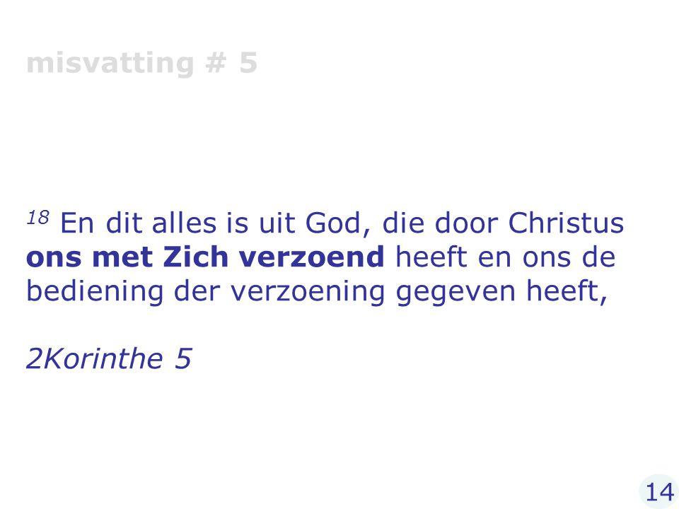 misvatting # 5 18 En dit alles is uit God, die door Christus ons met Zich verzoend heeft en ons de bediening der verzoening gegeven heeft, 2Korinthe 5