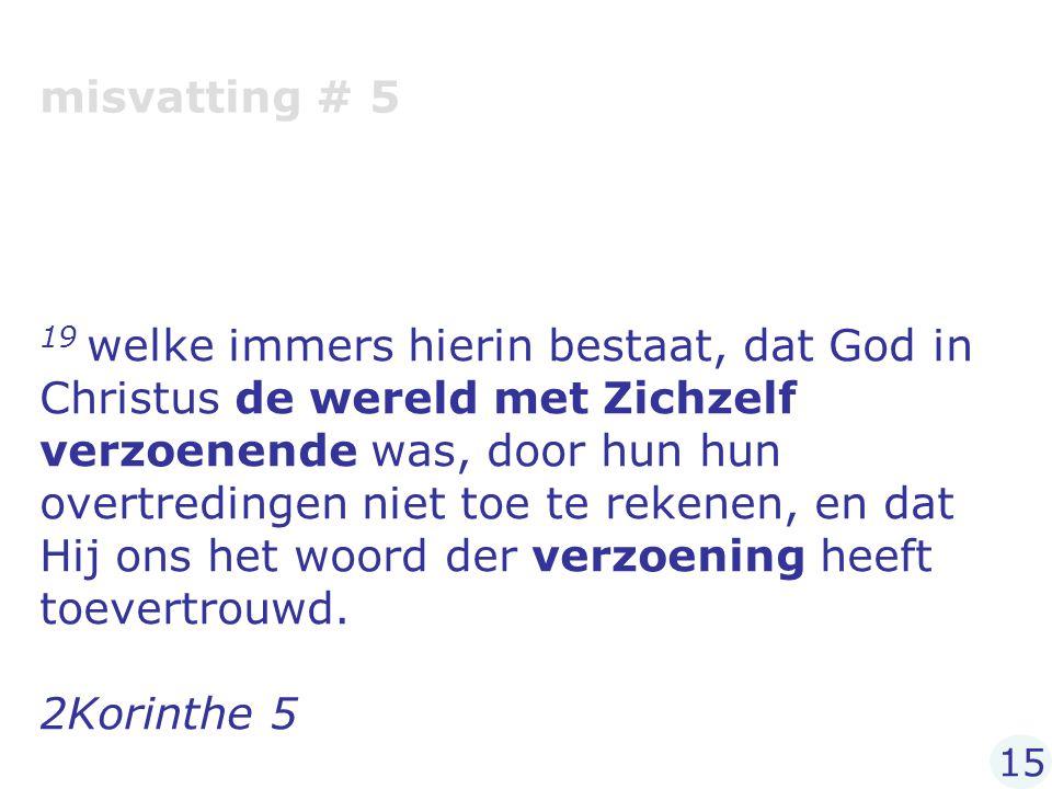 misvatting # 5 19 welke immers hierin bestaat, dat God in Christus de wereld met Zichzelf verzoenende was, door hun hun overtredingen niet toe te reke