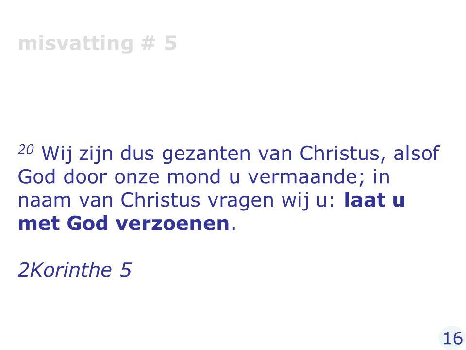 misvatting # 5 20 Wij zijn dus gezanten van Christus, alsof God door onze mond u vermaande; in naam van Christus vragen wij u: laat u met God verzoene