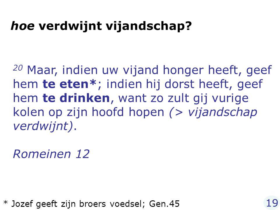 20 Maar, indien uw vijand honger heeft, geef hem te eten*; indien hij dorst heeft, geef hem te drinken, want zo zult gij vurige kolen op zijn hoofd ho