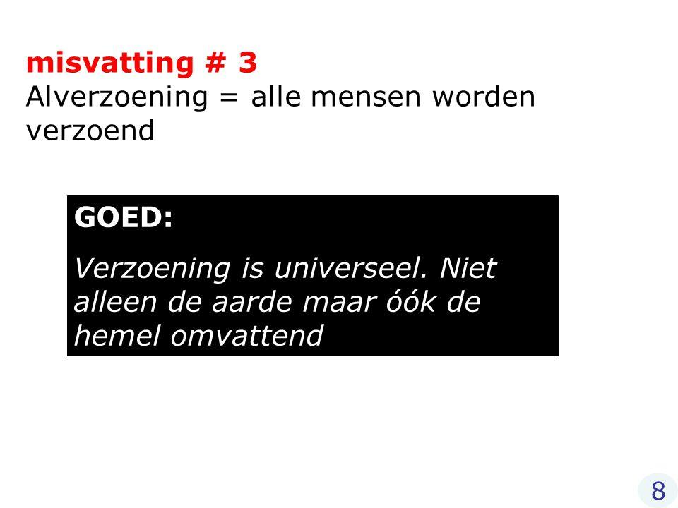 misvatting # 3 Alverzoening = alle mensen worden verzoend GOED: Verzoening is universeel. Niet alleen de aarde maar óók de hemel omvattend 8
