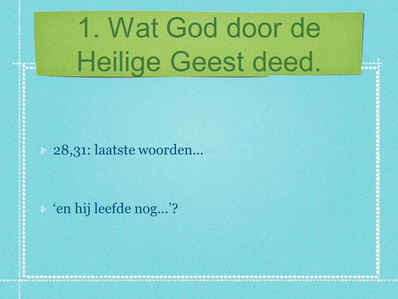 1. Wat God door de Heilige Geest deed. 28,31: laatste woorden... 'en hij leefde nog...'