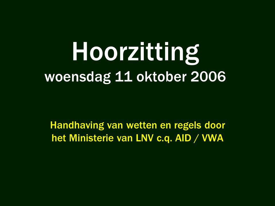 Hoorzitting woensdag 11 oktober 2006 Handhaving van wetten en regels door het Ministerie van LNV c.q. AID / VWA
