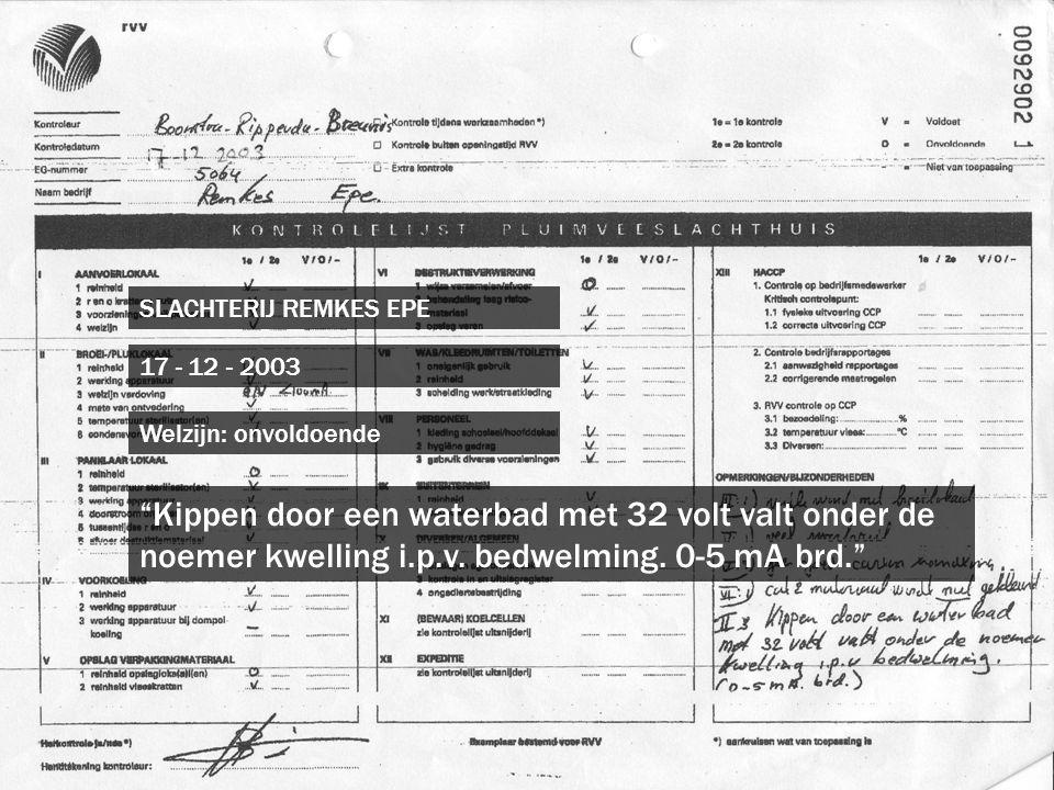 """SLACHTERIJ REMKES EPE 17 - 12 - 2003 """"Kippen door een waterbad met 32 volt valt onder de noemer kwelling i.p.v. bedwelming. 0-5 mA brd."""" Welzijn: onvo"""