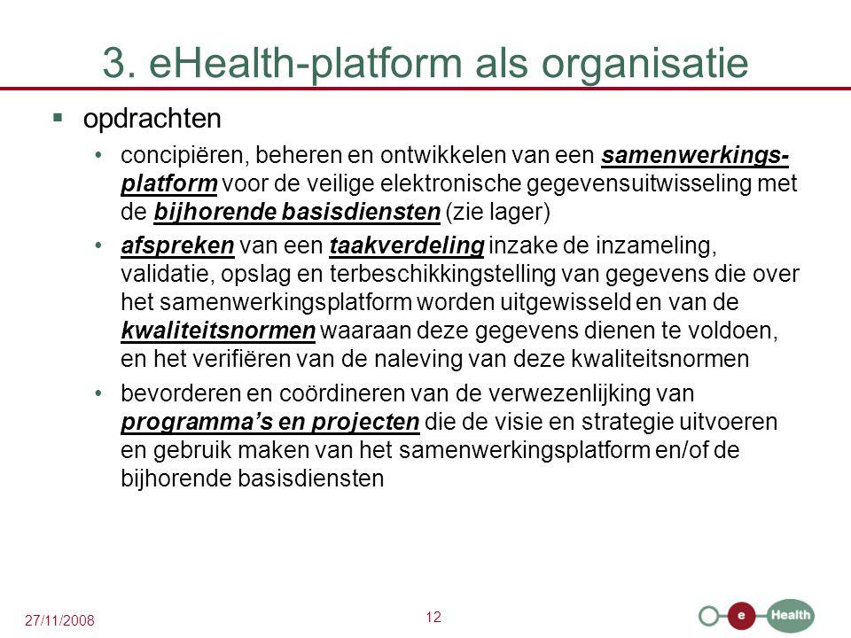 12 27/11/2008 3. eHealth-platform als organisatie  opdrachten •concipiëren, beheren en ontwikkelen van een samenwerkings- platform voor de veilige el