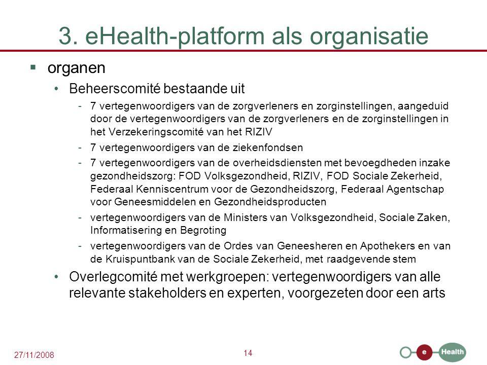 14 27/11/2008 3. eHealth-platform als organisatie  organen •Beheerscomité bestaande uit -7 vertegenwoordigers van de zorgverleners en zorginstellinge