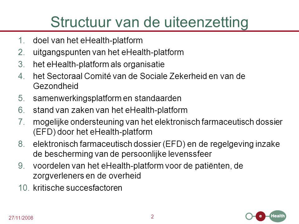 2 27/11/2008 Structuur van de uiteenzetting 1.doel van het eHealth-platform 2.uitgangspunten van het eHealth-platform 3.het eHealth-platform als organisatie 4.het Sectoraal Comité van de Sociale Zekerheid en van de Gezondheid 5.samenwerkingsplatform en standaarden 6.stand van zaken van het eHealth-platform 7.mogelijke ondersteuning van het elektronisch farmaceutisch dossier (EFD) door het eHealth-platform 8.elektronisch farmaceutisch dossier (EFD) en de regelgeving inzake de bescherming van de persoonlijke levenssfeer 9.voordelen van het eHealth-platform voor de patiënten, de zorgverleners en de overheid 10.kritische succesfactoren
