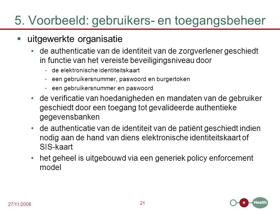 21 27/11/2008 5. Voorbeeld: gebruikers- en toegangsbeheer  uitgewerkte organisatie •de authenticatie van de identiteit van de zorgverlener geschiedt