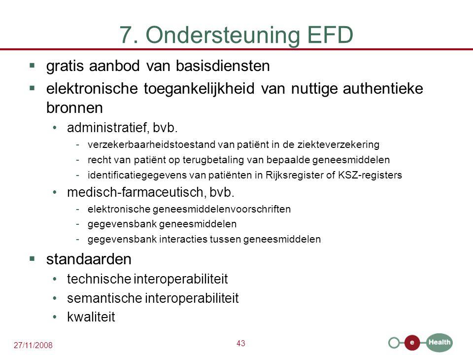 43 27/11/2008 7. Ondersteuning EFD  gratis aanbod van basisdiensten  elektronische toegankelijkheid van nuttige authentieke bronnen •administratief,