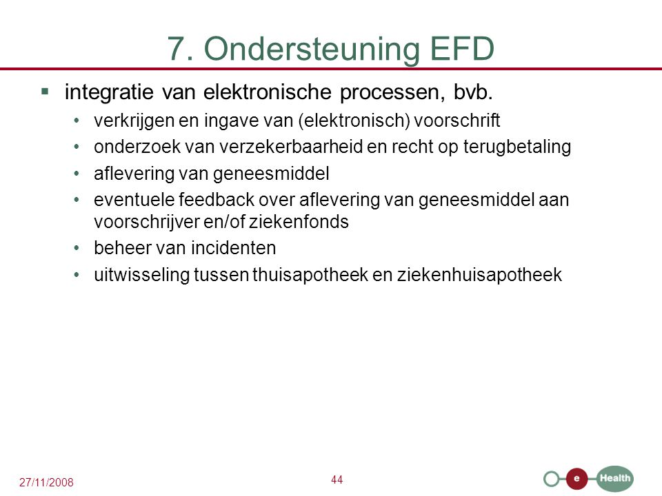 44 27/11/2008 7. Ondersteuning EFD  integratie van elektronische processen, bvb. •verkrijgen en ingave van (elektronisch) voorschrift •onderzoek van