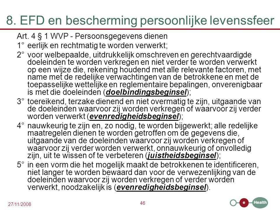 46 27/11/2008 8. EFD en bescherming persoonlijke levenssfeer Art. 4 § 1 WVP - Persoonsgegevens dienen 1°eerlijk en rechtmatig te worden verwerkt; 2°vo