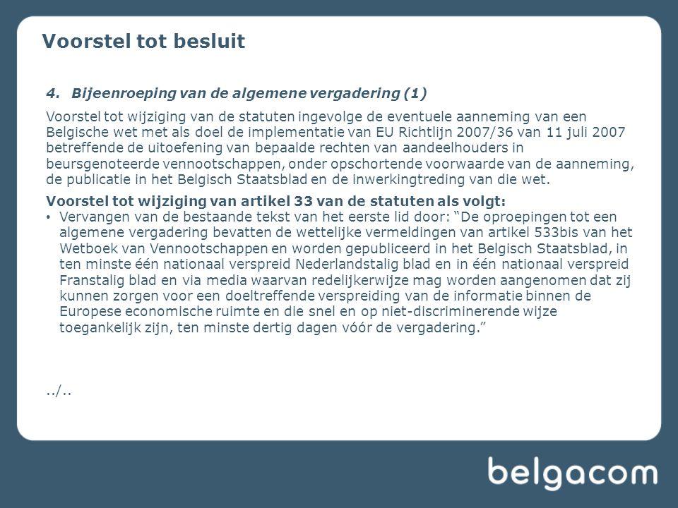 Voorstel tot besluit 4.Bijeenroeping van de algemene vergadering (1) Voorstel tot wijziging van de statuten ingevolge de eventuele aanneming van een Belgische wet met als doel de implementatie van EU Richtlijn 2007/36 van 11 juli 2007 betreffende de uitoefening van bepaalde rechten van aandeelhouders in beursgenoteerde vennootschappen, onder opschortende voorwaarde van de aanneming, de publicatie in het Belgisch Staatsblad en de inwerkingtreding van die wet.