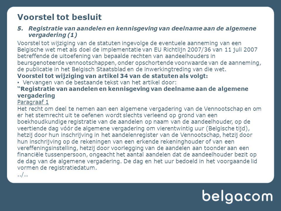 Voorstel tot besluit 5.Registratie van aandelen en kennisgeving van deelname aan de algemene vergadering (1) Voorstel tot wijziging van de statuten ingevolge de eventuele aanneming van een Belgische wet met als doel de implementatie van EU Richtlijn 2007/36 van 11 juli 2007 betreffende de uitoefening van bepaalde rechten van aandeelhouders in beursgenoteerde vennootschappen, onder opschortende voorwaarde van de aanneming, de publicatie in het Belgisch Staatsblad en de inwerkingtreding van die wet.
