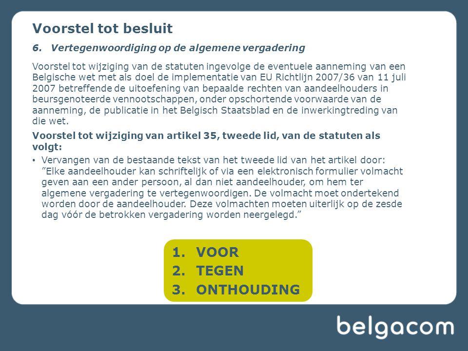 1.VOOR 2.TEGEN 3.ONTHOUDING Voorstel tot besluit 6.Vertegenwoordiging op de algemene vergadering Voorstel tot wijziging van de statuten ingevolge de eventuele aanneming van een Belgische wet met als doel de implementatie van EU Richtlijn 2007/36 van 11 juli 2007 betreffende de uitoefening van bepaalde rechten van aandeelhouders in beursgenoteerde vennootschappen, onder opschortende voorwaarde van de aanneming, de publicatie in het Belgisch Staatsblad en de inwerkingtreding van die wet.