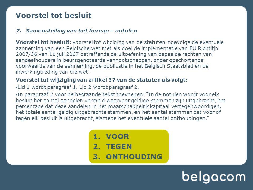 1.VOOR 2.TEGEN 3.ONTHOUDING Voorstel tot besluit 7.Samenstelling van het bureau – notulen Voorstel tot besluit: voorstel tot wijziging van de statuten ingevolge de eventuele aanneming van een Belgische wet met als doel de implementatie van EU Richtlijn 2007/36 van 11 juli 2007 betreffende de uitoefening van bepaalde rechten van aandeelhouders in beursgenoteerde vennootschappen, onder opschortende voorwaarde van de aanneming, de publicatie in het Belgisch Staatsblad en de inwerkingtreding van die wet.