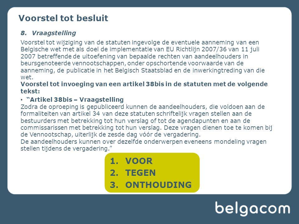 1.VOOR 2.TEGEN 3.ONTHOUDING Voorstel tot besluit 8.Vraagstelling Voorstel tot wijziging van de statuten ingevolge de eventuele aanneming van een Belgische wet met als doel de implementatie van EU Richtlijn 2007/36 van 11 juli 2007 betreffende de uitoefening van bepaalde rechten van aandeelhouders in beursgenoteerde vennootschappen, onder opschortende voorwaarde van de aanneming, de publicatie in het Belgisch Staatsblad en de inwerkingtreding van die wet.