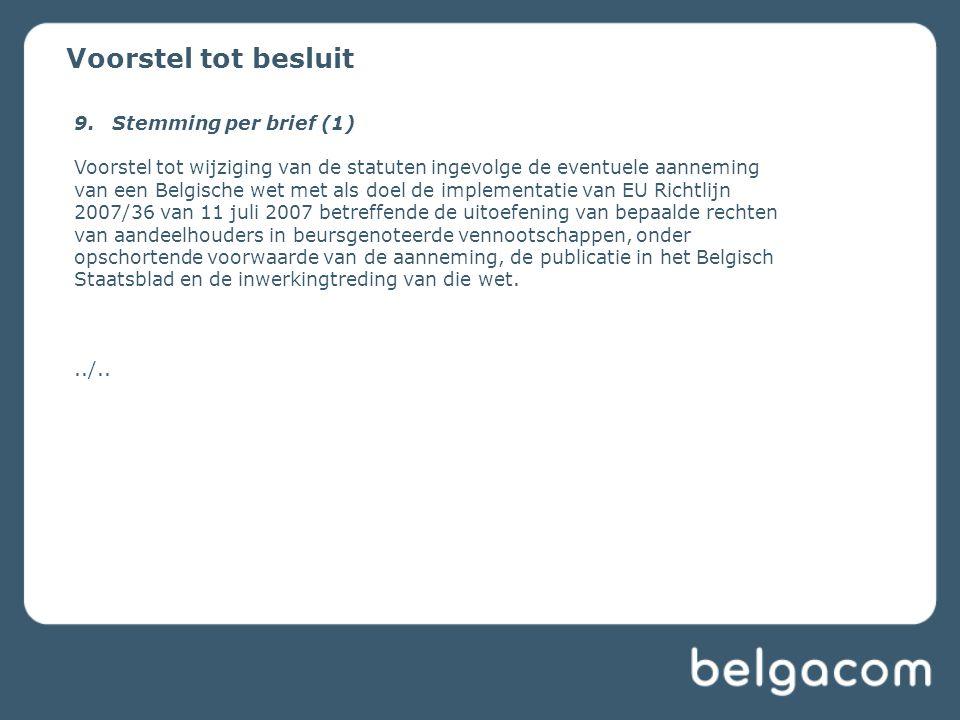 Voorstel tot besluit 9.Stemming per brief (1) Voorstel tot wijziging van de statuten ingevolge de eventuele aanneming van een Belgische wet met als doel de implementatie van EU Richtlijn 2007/36 van 11 juli 2007 betreffende de uitoefening van bepaalde rechten van aandeelhouders in beursgenoteerde vennootschappen, onder opschortende voorwaarde van de aanneming, de publicatie in het Belgisch Staatsblad en de inwerkingtreding van die wet.../..