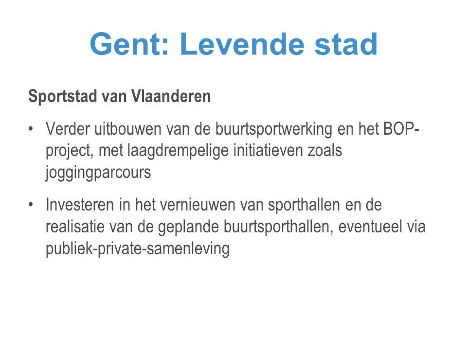 Gent: Levende stad Sportstad van Vlaanderen •Verder uitbouwen van de buurtsportwerking en het BOP- project, met laagdrempelige initiatieven zoals joggingparcours •Investeren in het vernieuwen van sporthallen en de realisatie van de geplande buurtsporthallen, eventueel via publiek-private-samenleving