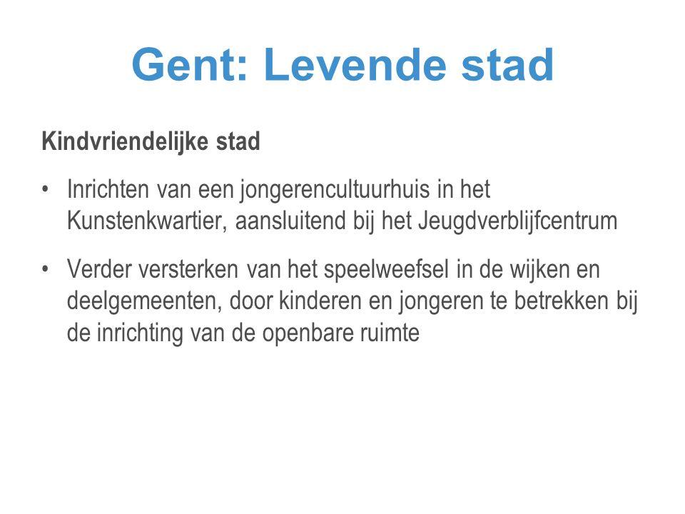 Gent: Levende stad Kindvriendelijke stad •Inrichten van een jongerencultuurhuis in het Kunstenkwartier, aansluitend bij het Jeugdverblijfcentrum •Verder versterken van het speelweefsel in de wijken en deelgemeenten, door kinderen en jongeren te betrekken bij de inrichting van de openbare ruimte