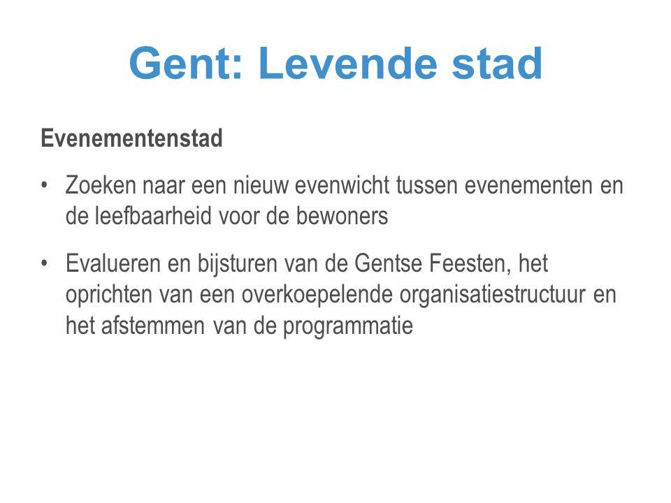 Gent: Levende stad Evenementenstad •Zoeken naar een nieuw evenwicht tussen evenementen en de leefbaarheid voor de bewoners •Evalueren en bijsturen van de Gentse Feesten, het oprichten van een overkoepelende organisatiestructuur en het afstemmen van de programmatie