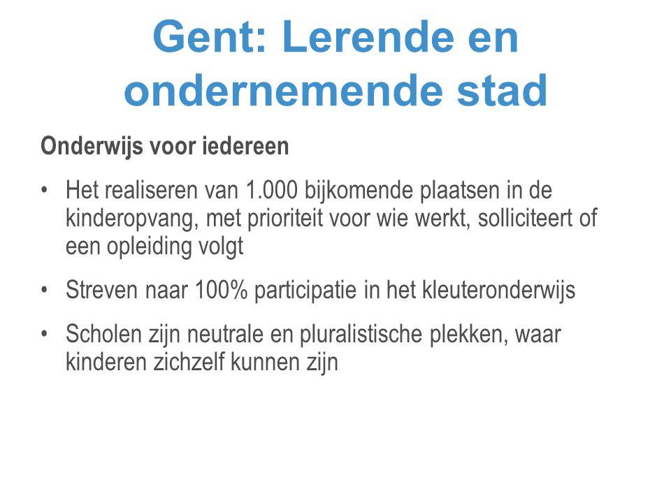 Gent: Lerende en ondernemende stad Onderwijs voor iedereen •Het realiseren van 1.000 bijkomende plaatsen in de kinderopvang, met prioriteit voor wie werkt, solliciteert of een opleiding volgt •Streven naar 100% participatie in het kleuteronderwijs •Scholen zijn neutrale en pluralistische plekken, waar kinderen zichzelf kunnen zijn