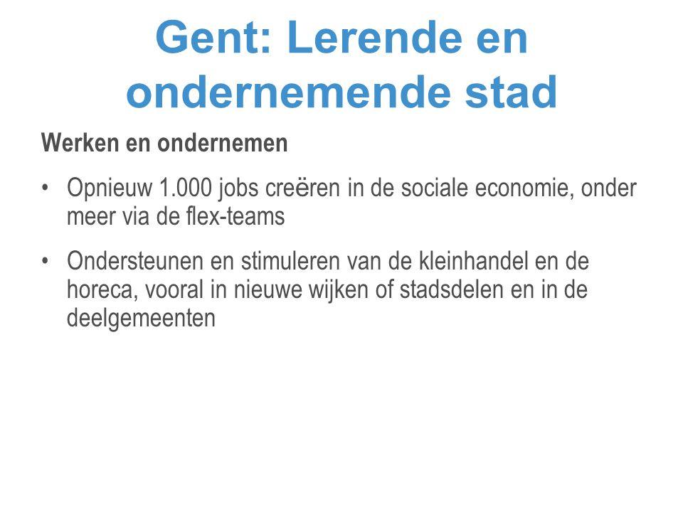 Gent: Lerende en ondernemende stad Werken en ondernemen •Opnieuw 1.000 jobs cre ë ren in de sociale economie, onder meer via de flex-teams •Ondersteunen en stimuleren van de kleinhandel en de horeca, vooral in nieuwe wijken of stadsdelen en in de deelgemeenten
