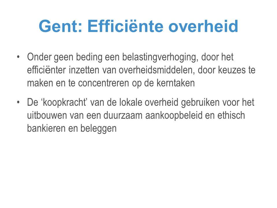 Gent: Efficiënte overheid •Onder geen beding een belastingverhoging, door het effici ë nter inzetten van overheidsmiddelen, door keuzes te maken en te concentreren op de kerntaken •De 'koopkracht' van de lokale overheid gebruiken voor het uitbouwen van een duurzaam aankoopbeleid en ethisch bankieren en beleggen