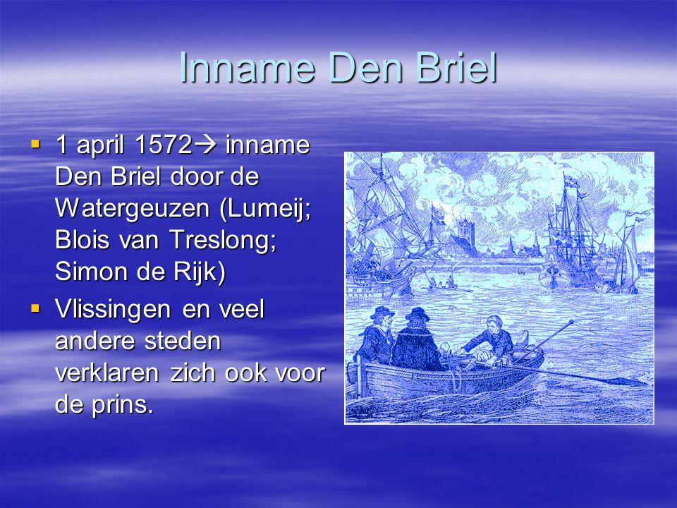 Inname Den Briel  1 april 1572  inname Den Briel door de Watergeuzen (Lumeij; Blois van Treslong; Simon de Rijk)  Vlissingen en veel andere steden verklaren zich ook voor de prins.