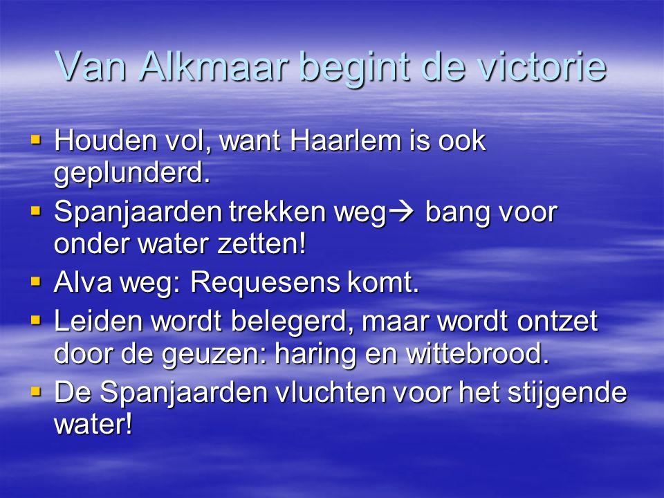 Van Alkmaar begint de victorie  Houden vol, want Haarlem is ook geplunderd.  Spanjaarden trekken weg  bang voor onder water zetten!  Alva weg: Req