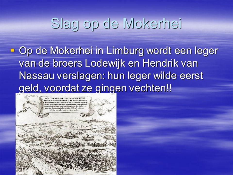 Slag op de Mokerhei  Op de Mokerhei in Limburg wordt een leger van de broers Lodewijk en Hendrik van Nassau verslagen: hun leger wilde eerst geld, voordat ze gingen vechten!!