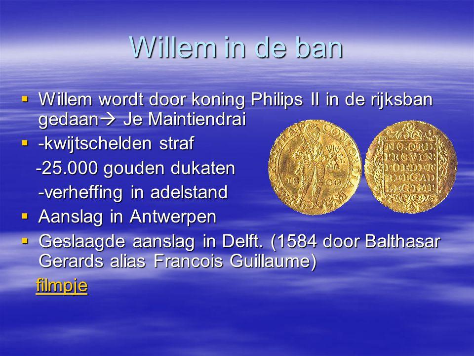 Willem in de ban  Willem wordt door koning Philips II in de rijksban gedaan  Je Maintiendrai  -kwijtschelden straf -25.000 gouden dukaten -25.000 gouden dukaten -verheffing in adelstand  Aanslag in Antwerpen  Geslaagde aanslag in Delft.