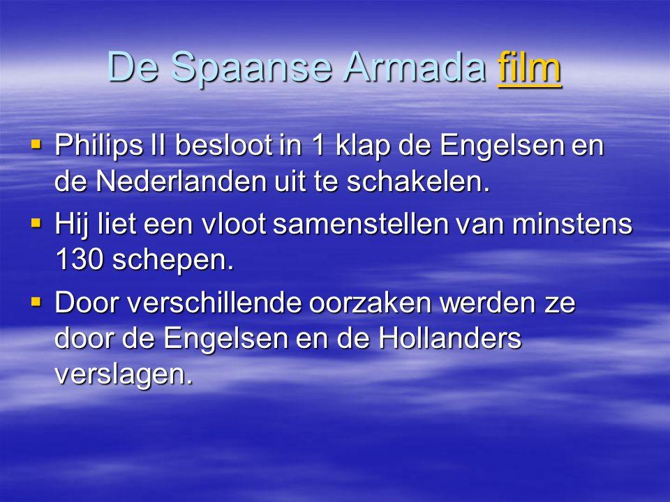 De Spaanse Armada film film  Philips II besloot in 1 klap de Engelsen en de Nederlanden uit te schakelen.  Hij liet een vloot samenstellen van minst