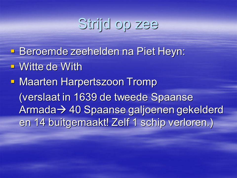Strijd op zee  Beroemde zeehelden na Piet Heyn:  Witte de With  Maarten Harpertszoon Tromp (verslaat in 1639 de tweede Spaanse Armada  40 Spaanse galjoenen gekelderd en 14 buitgemaakt.