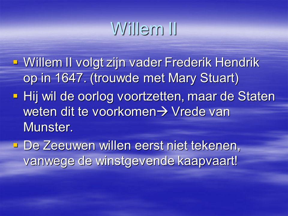 Willem II  Willem II volgt zijn vader Frederik Hendrik op in 1647. (trouwde met Mary Stuart)  Hij wil de oorlog voortzetten, maar de Staten weten di