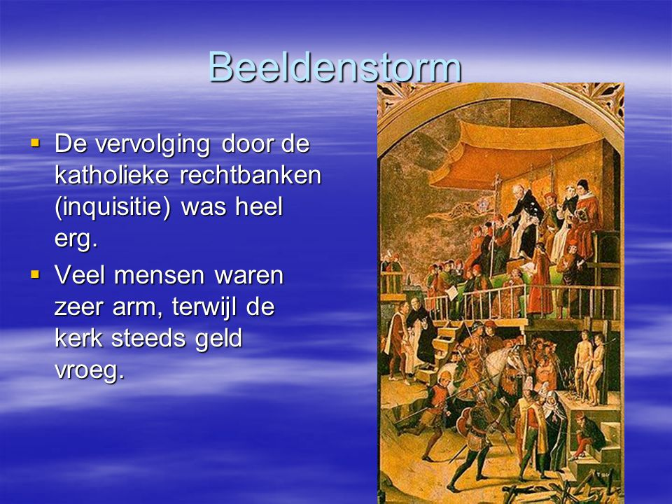 Beeldenstorm  De vervolging door de katholieke rechtbanken (inquisitie) was heel erg.  Veel mensen waren zeer arm, terwijl de kerk steeds geld vroeg